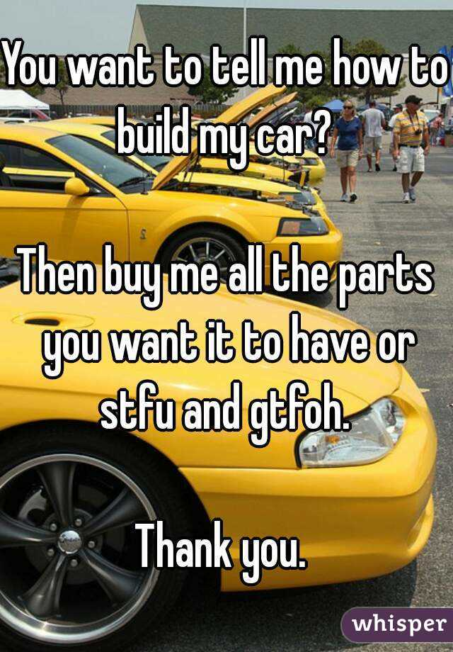 You want to tell me how to build my car? Then buy me all the parts