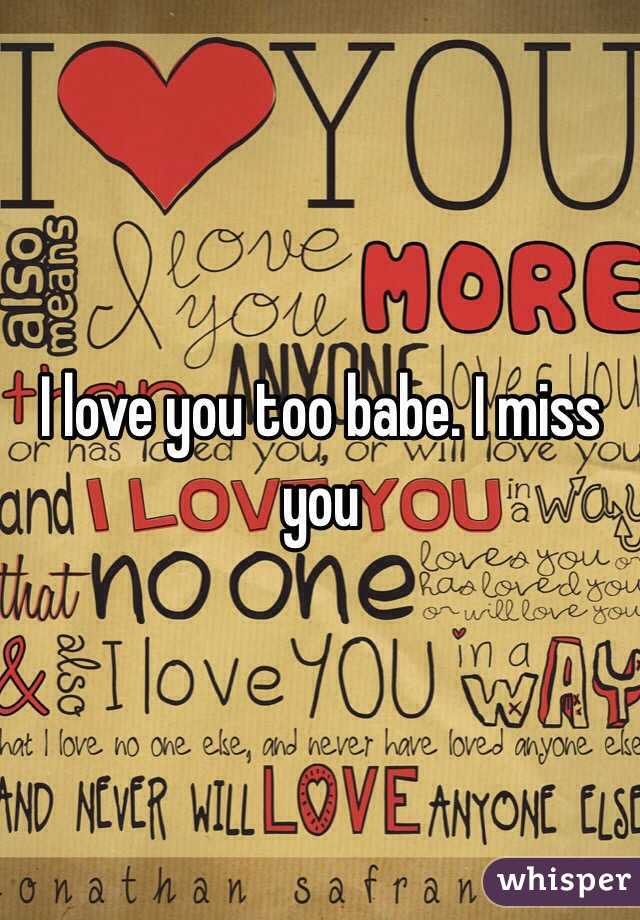 i love you too babe i miss you