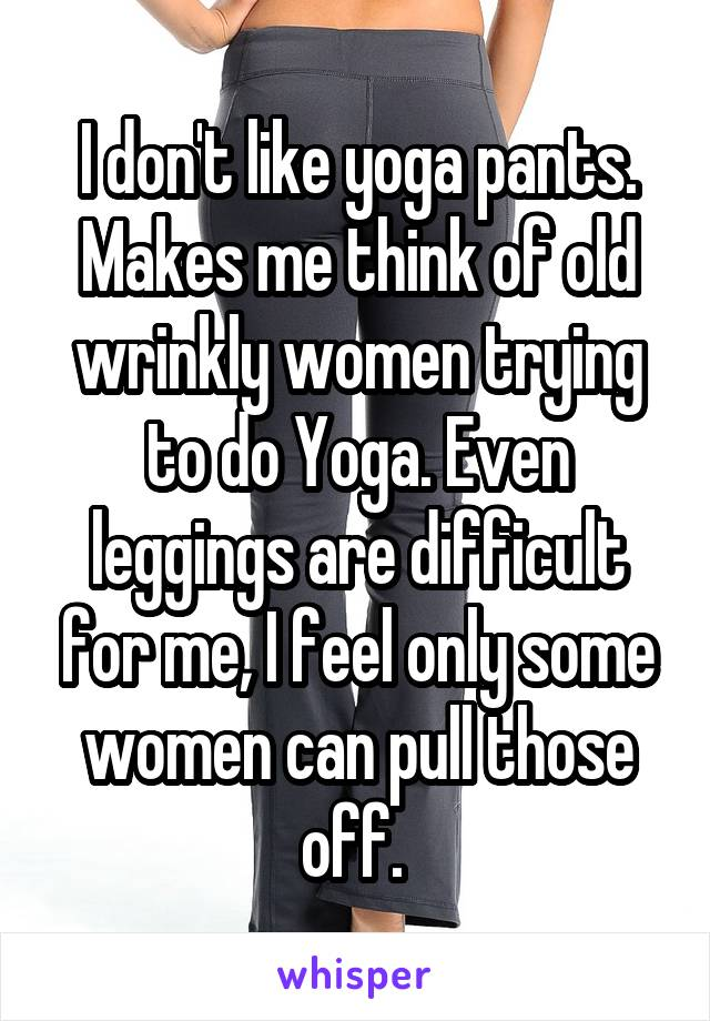 I don't like yoga pants. Makes me think of old wrinkly women trying to do Yoga. Even leggings are difficult for me, I feel only some women can pull those off.