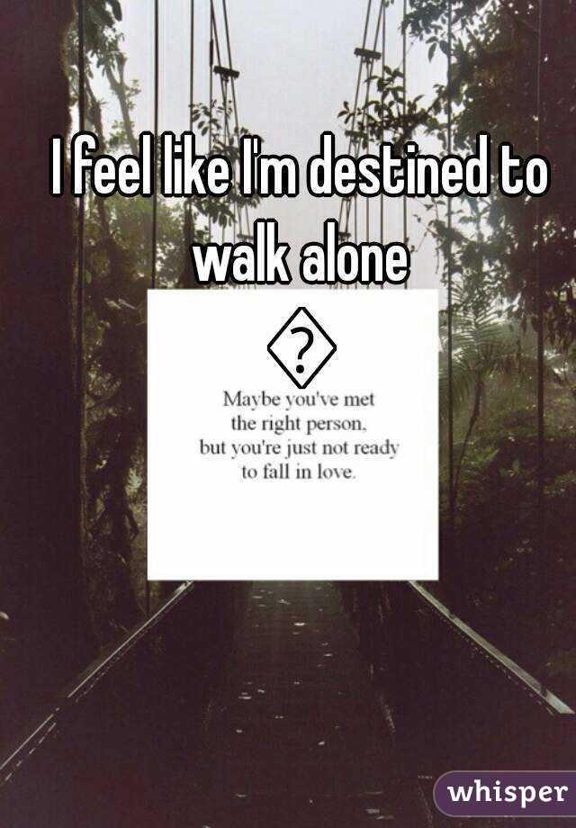 I Feel Like I M Destined To Walk Alone