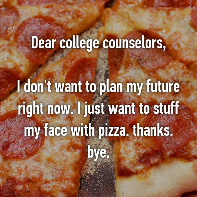 Dear college counselors,  I don't want to plan my future right now. I just want to stuff my face with pizza. thanks. bye.