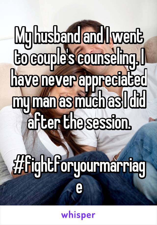 My husband and I went to couple's counseling. I have never appreciated my man as much as I did after the session.  #fightforyourmarriage