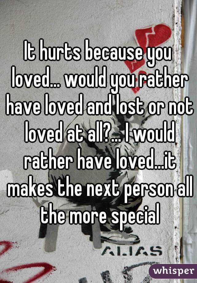 It hurts because you loved    would you rather have loved