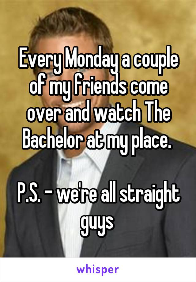 Every Monday a couple of my friends come over and watch The Bachelor at my place.   P.S. - we're all straight guys