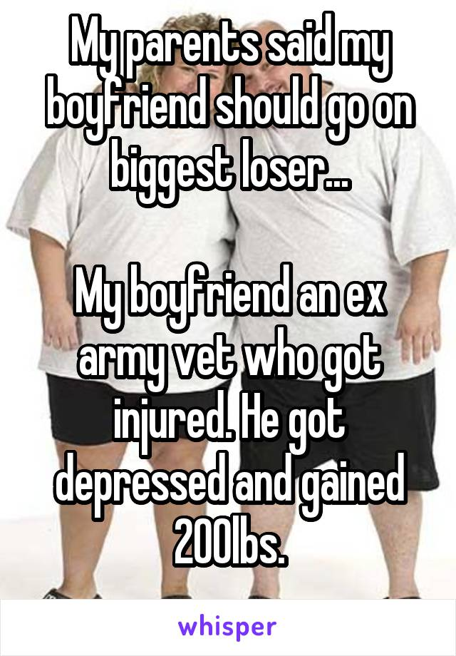 My parents said my boyfriend should go on biggest loser...  My boyfriend an ex army vet who got injured. He got depressed and gained 200lbs.