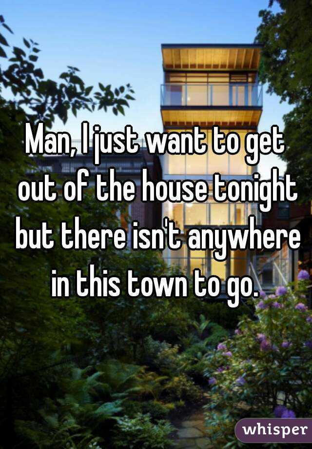 Man, I just want to get out of the house tonight but there isn't anywhere in this town to go.