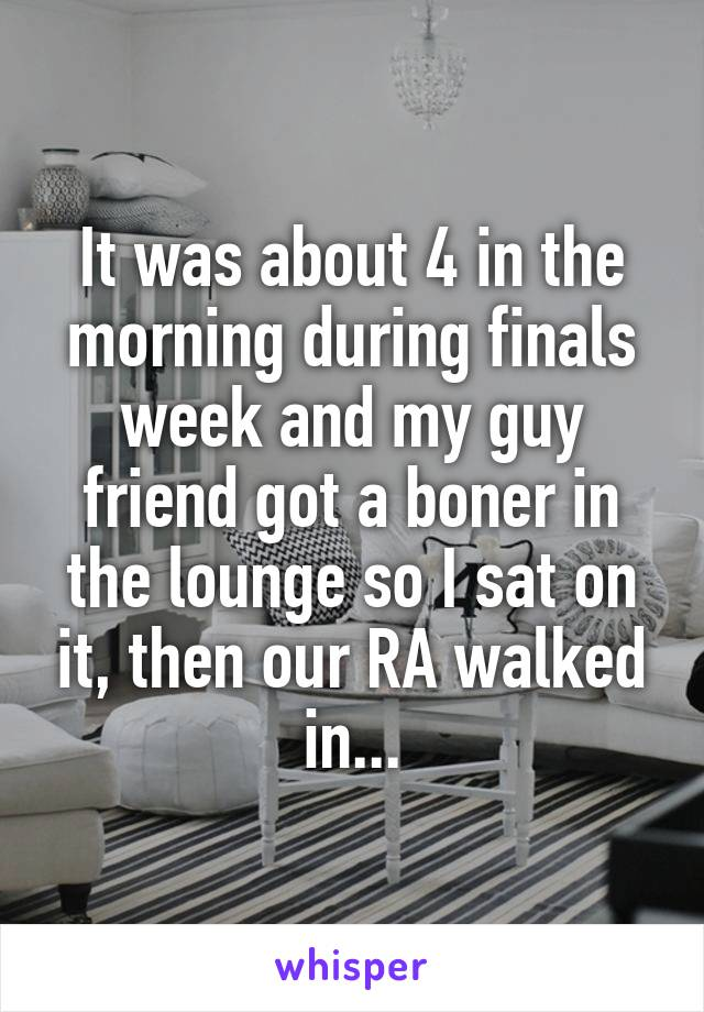 It was about 4 in the morning during finals week and my guy friend got a boner in the lounge so I sat on it, then our RA walked in...