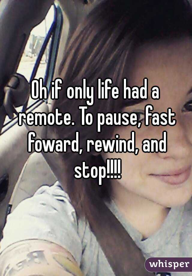 Oh if only life had a remote. To pause, fast foward, rewind, and stop!!!!