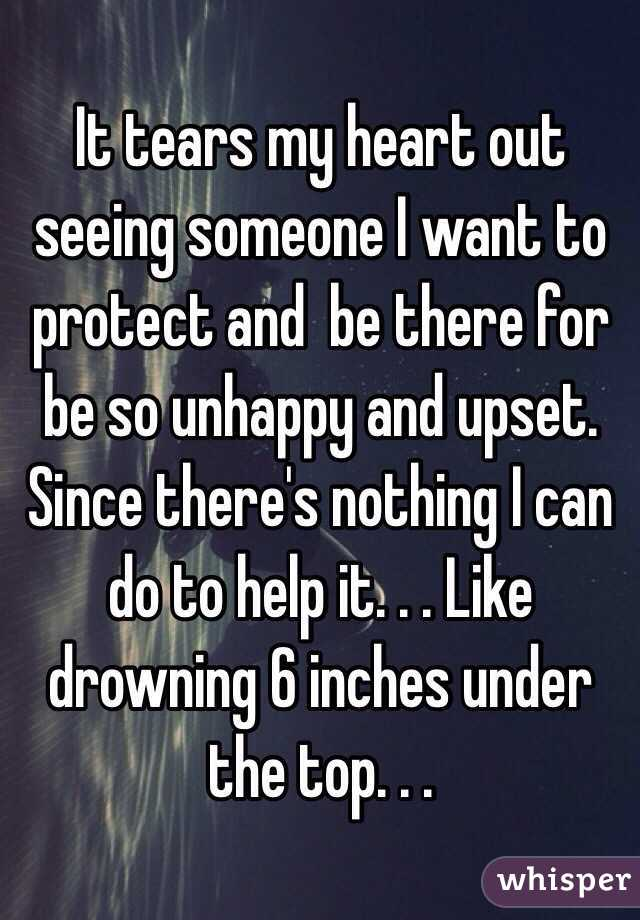 It tears my heart out seeing someone I want to protect and  be there for be so unhappy and upset. Since there's nothing I can do to help it. . . Like drowning 6 inches under the top. . .
