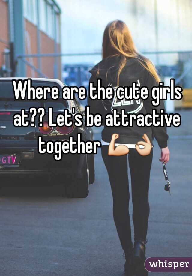 Where are the cute girls at?? Let's be attractive together 💪👌