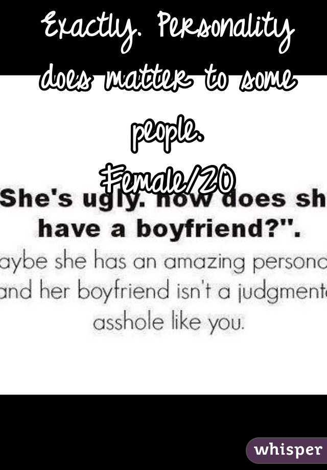 Exactly. Personality does matter to some people.  Female/20