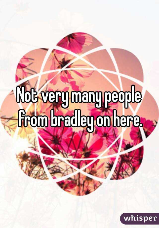 Not very many people from bradley on here.