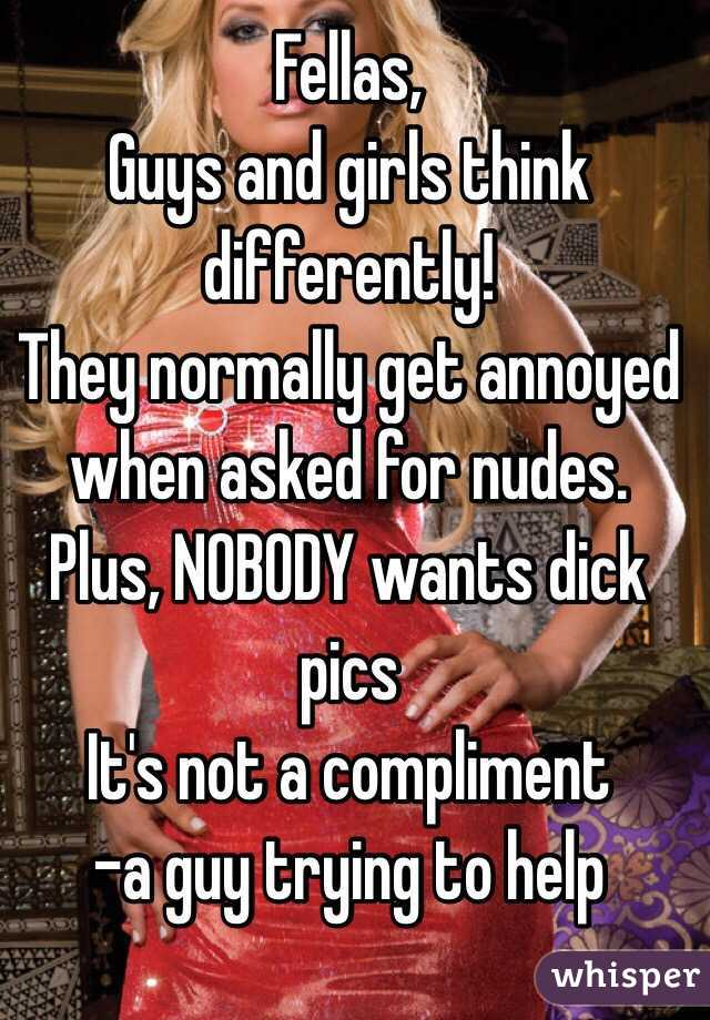 Fellas, Guys and girls think differently! They normally get annoyed when asked for nudes. Plus, NOBODY wants dick pics It's not a compliment -a guy trying to help