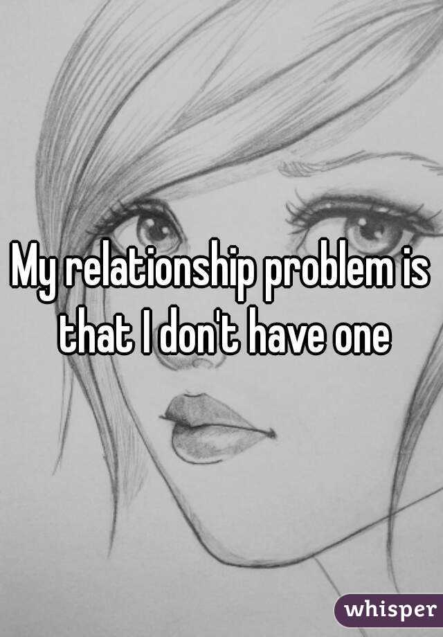 My relationship problem is that I don't have one