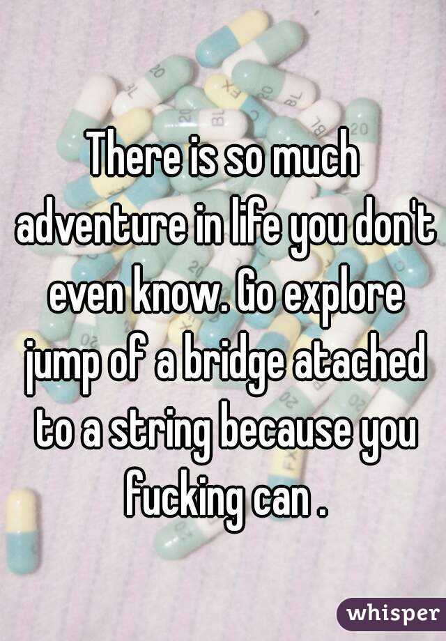 There is so much adventure in life you don't even know. Go explore jump of a bridge atached to a string because you fucking can .