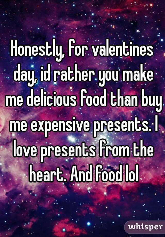 Honestly, for valentines day, id rather you make me delicious food than buy me expensive presents. I love presents from the heart. And food lol