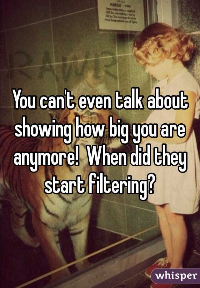 You can't even talk about showing how big you are anymore!  When did they start filtering?