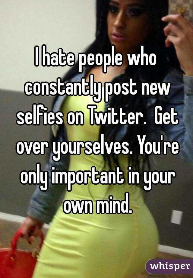I hate people who constantly post new selfies on Twitter.  Get over yourselves. You're only important in your own mind.