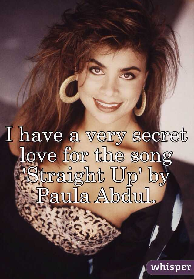I have a very secret love for the song 'Straight Up' by Paula Abdul.