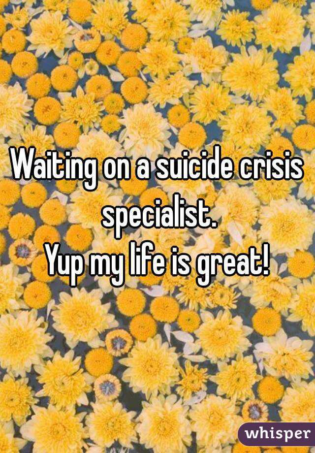 Waiting on a suicide crisis specialist. Yup my life is great!