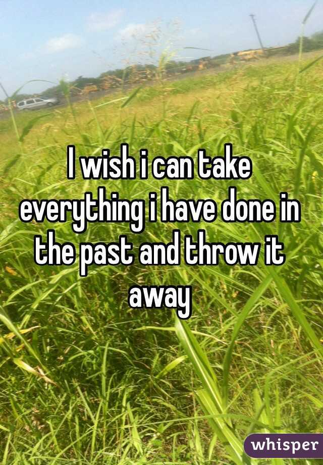 I wish i can take everything i have done in the past and throw it away