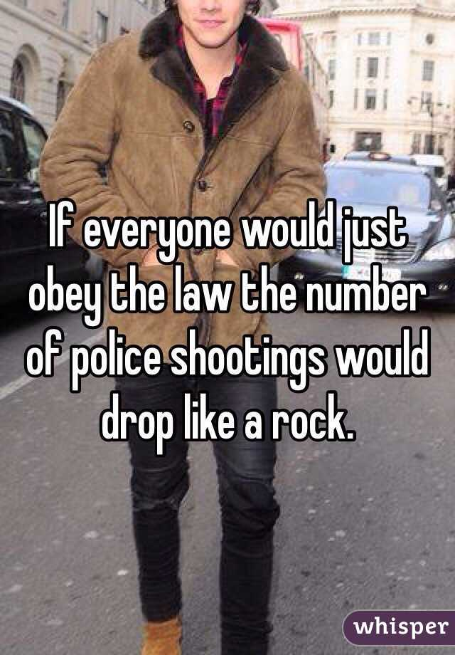 If everyone would just obey the law the number of police shootings would drop like a rock.