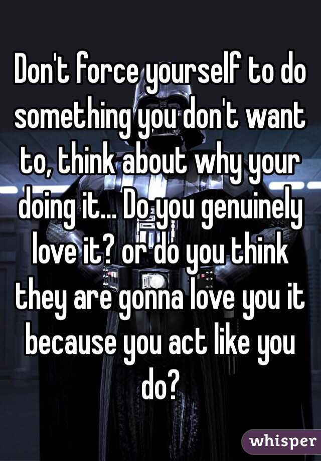 Don't force yourself to do something you don't want to, think about why your doing it... Do you genuinely love it? or do you think they are gonna love you it because you act like you do?