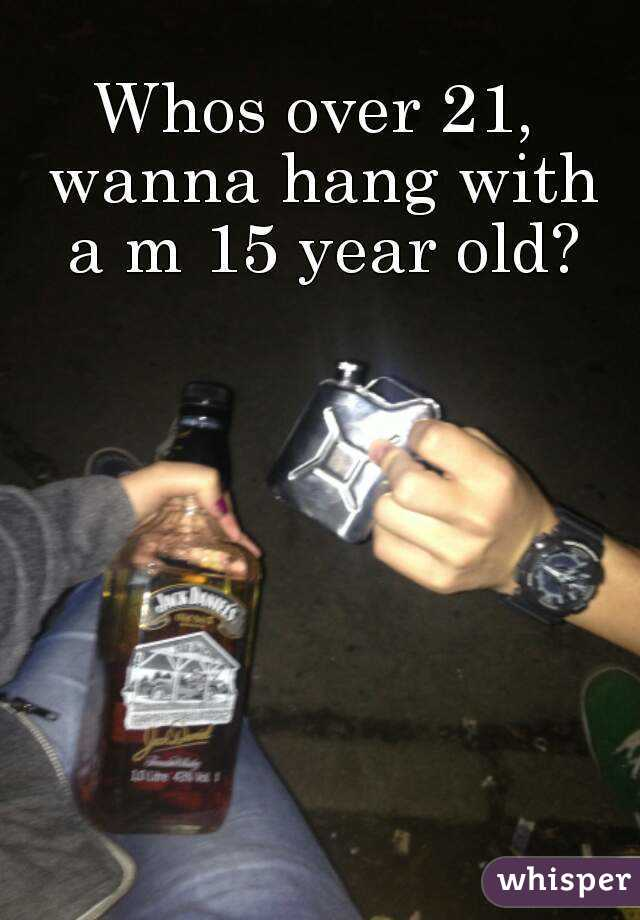 Whos over 21, wanna hang with a m 15 year old?