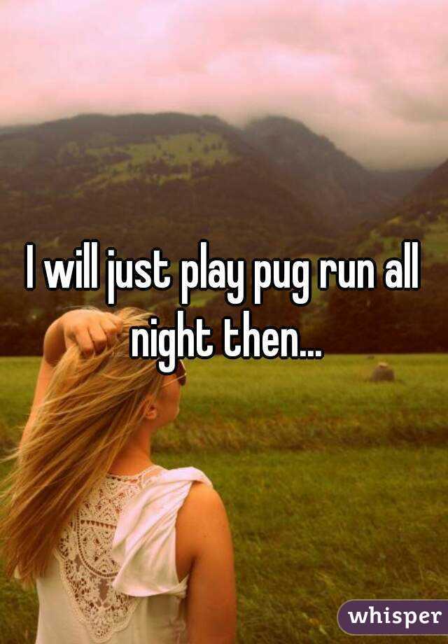 I will just play pug run all night then...