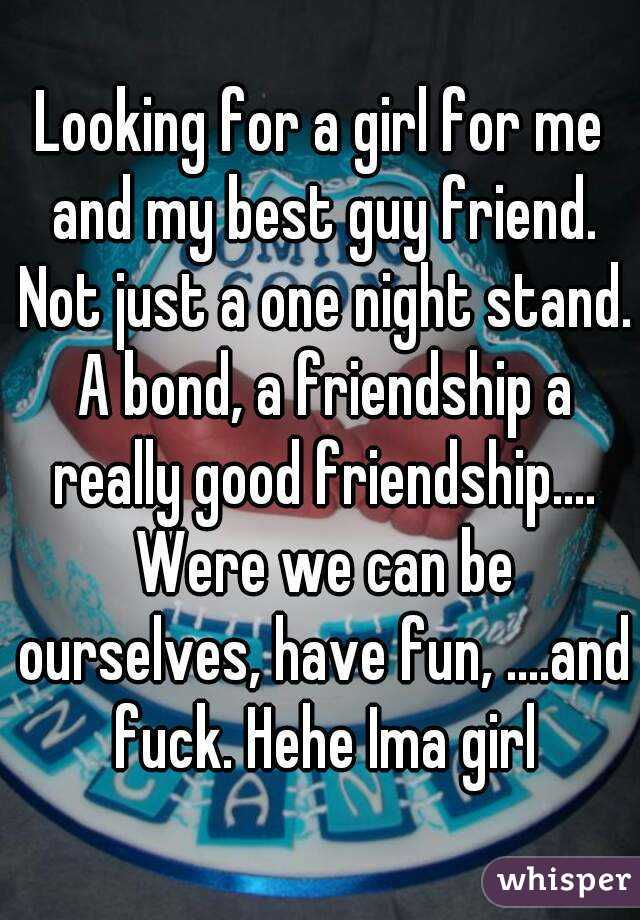 Looking for a girl for me and my best guy friend. Not just a one night stand. A bond, a friendship a really good friendship.... Were we can be ourselves, have fun, ....and fuck. Hehe Ima girl