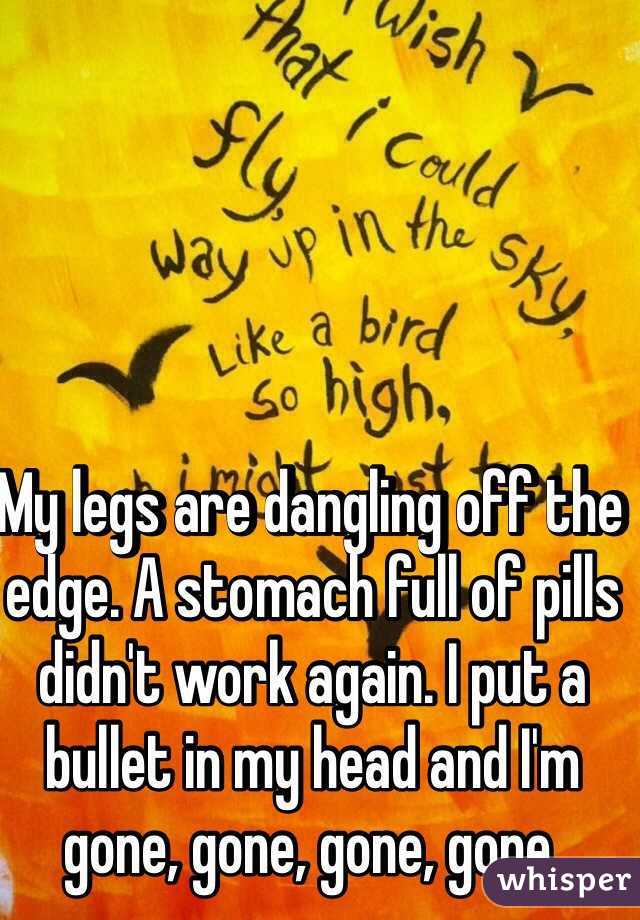 My legs are dangling off the edge. A stomach full of pills didn't work again. I put a bullet in my head and I'm gone, gone, gone, gone.