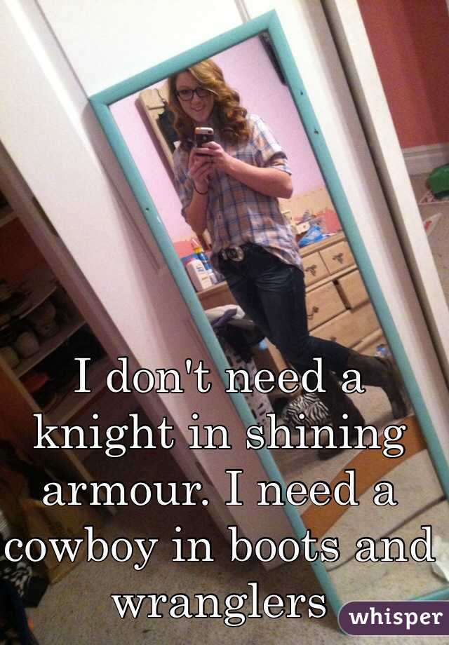 I don't need a knight in shining armour. I need a cowboy in boots and wranglers