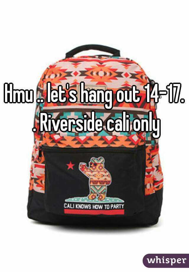 Hmu .. let's hang out 14-17. . Riverside cali only