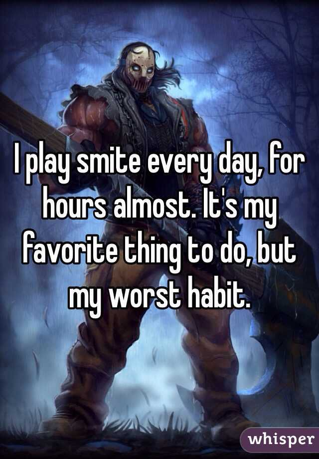I play smite every day, for hours almost. It's my favorite thing to do, but my worst habit.