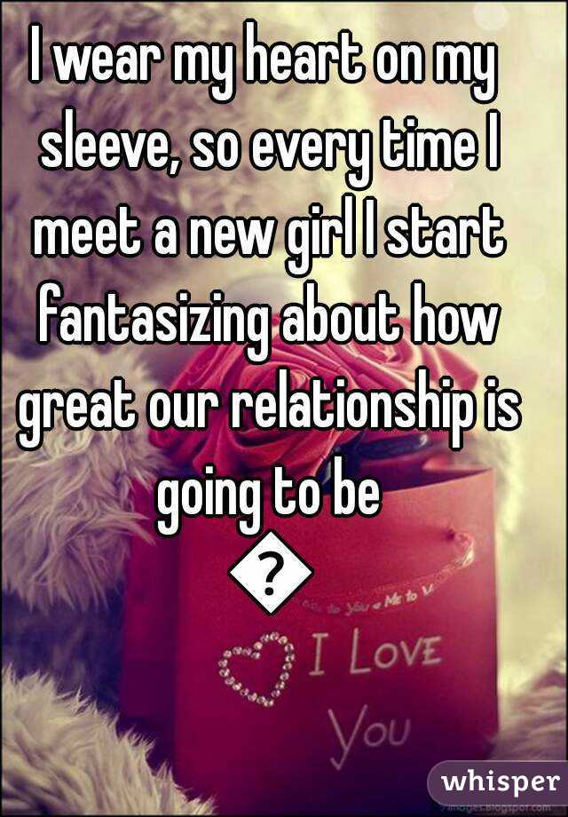 I wear my heart on my sleeve, so every time I meet a new girl I start fantasizing about how great our relationship is going to be 😂