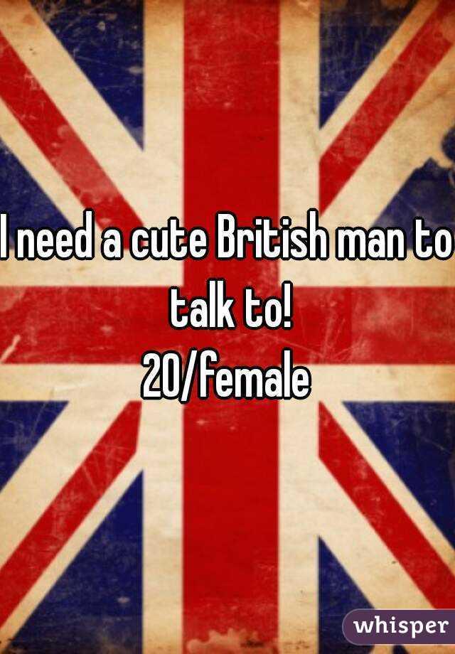 I need a cute British man to talk to! 20/female