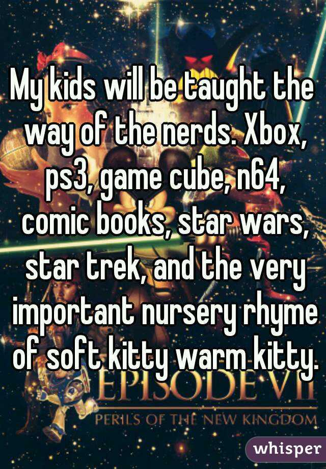 My kids will be taught the way of the nerds. Xbox, ps3, game cube, n64, comic books, star wars, star trek, and the very important nursery rhyme of soft kitty warm kitty.