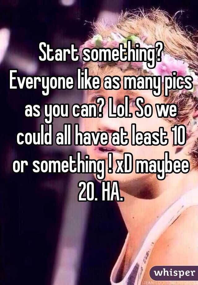 Start something? Everyone like as many pics as you can? Lol. So we could all have at least 10 or something ! xD maybee 20. HA.