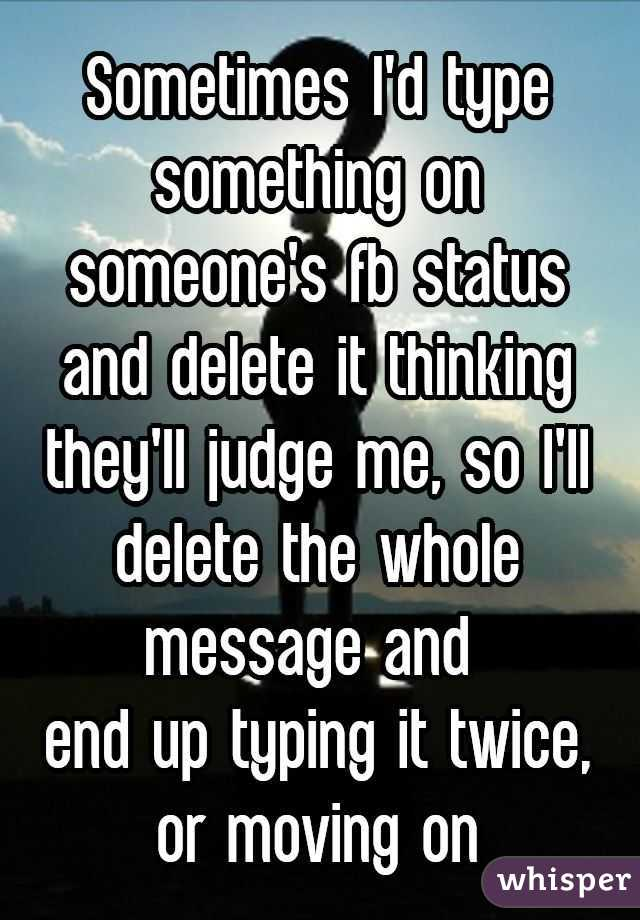 Sometimes I'd type something on someone's fb status and delete it thinking they'll judge me, so I'll delete the whole message and 