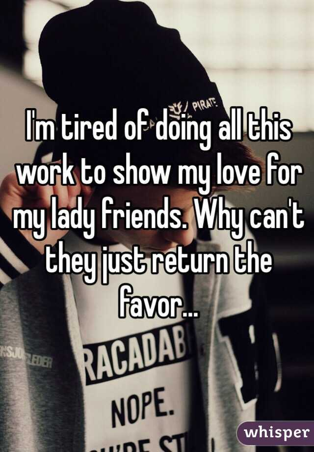 I'm tired of doing all this work to show my love for my lady friends. Why can't they just return the favor...