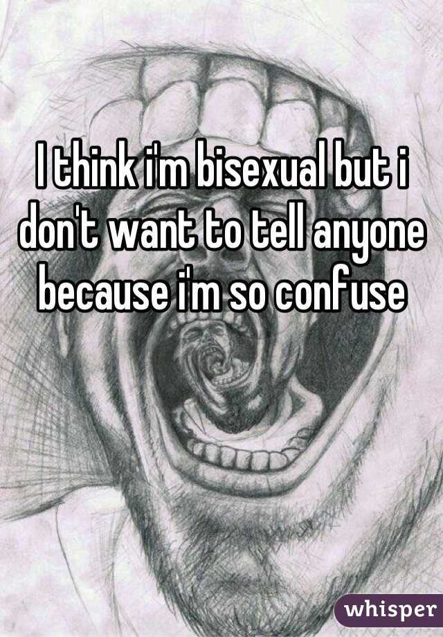 I think i'm bisexual but i don't want to tell anyone because i'm so confuse