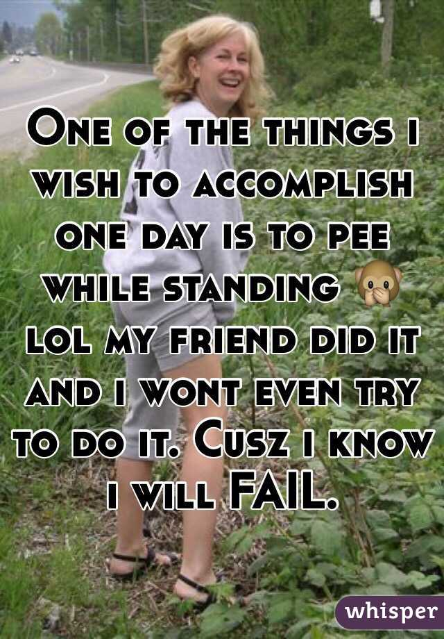 One of the things i wish to accomplish one day is to pee while standing 🙊lol my friend did it and i wont even try to do it. Cusz i know i will FAIL.