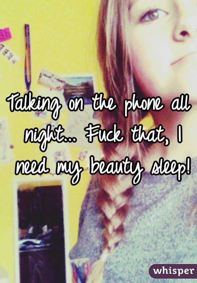 Talking on the phone all night... Fuck that, I need my beauty sleep!
