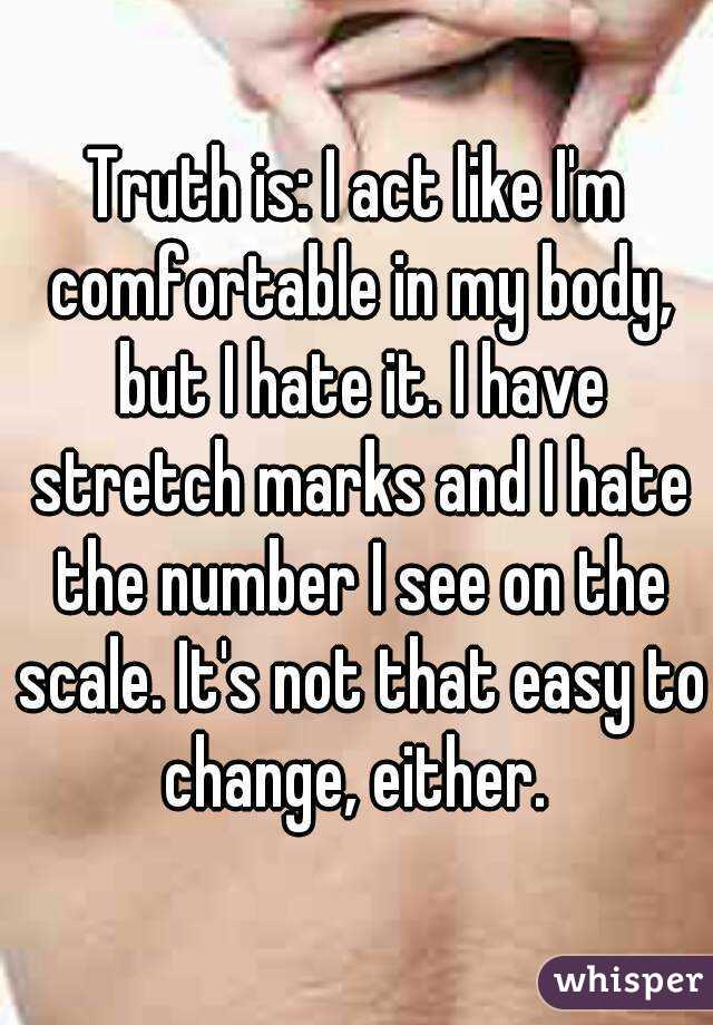 Truth is: I act like I'm comfortable in my body, but I hate it. I have stretch marks and I hate the number I see on the scale. It's not that easy to change, either.