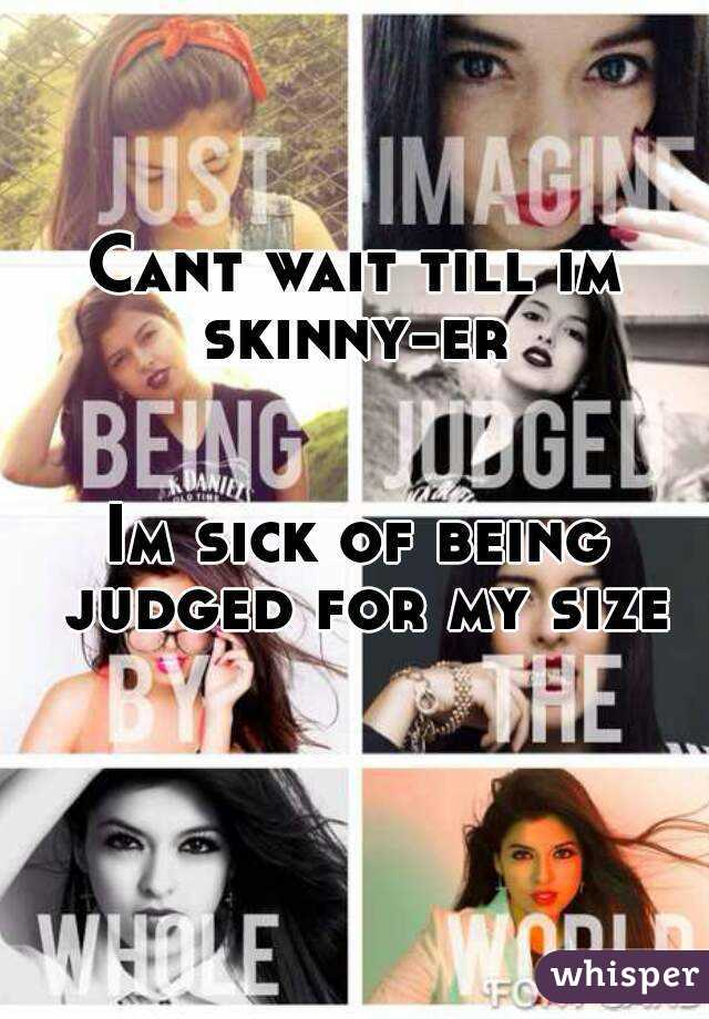 Cant wait till im skinny-er    Im sick of being judged for my size