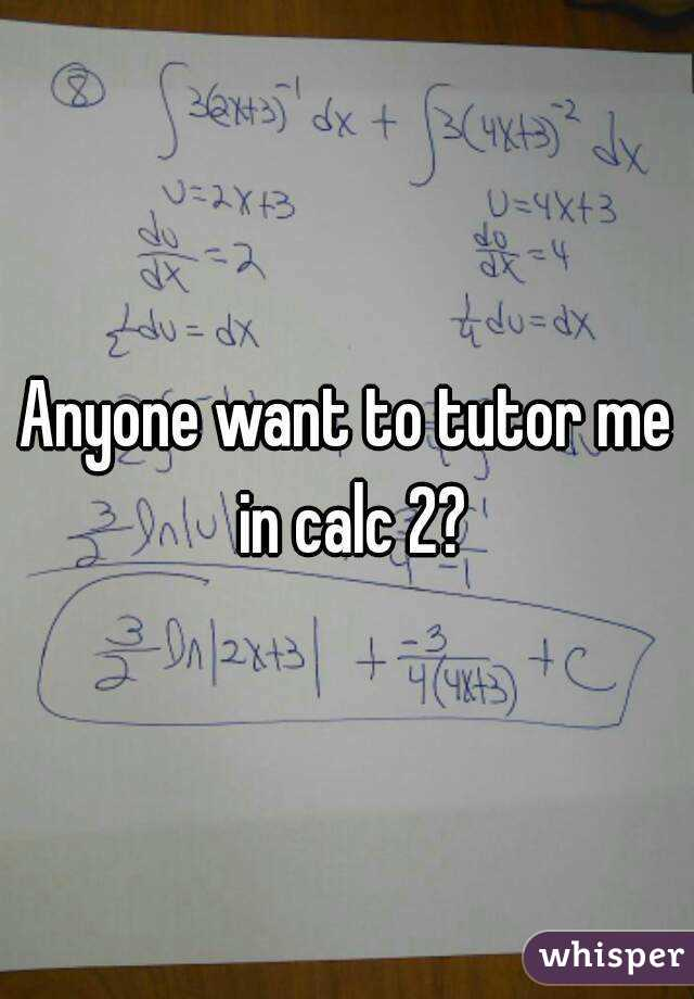 Anyone want to tutor me in calc 2?
