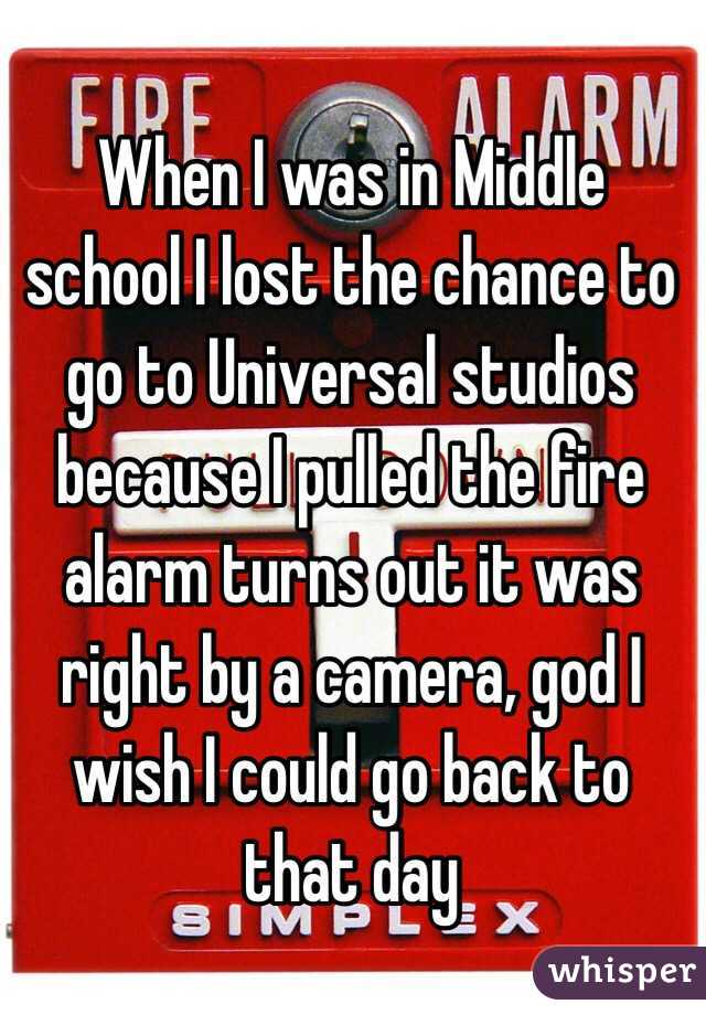 When I was in Middle school I lost the chance to go to Universal studios because I pulled the fire alarm turns out it was right by a camera, god I wish I could go back to that day