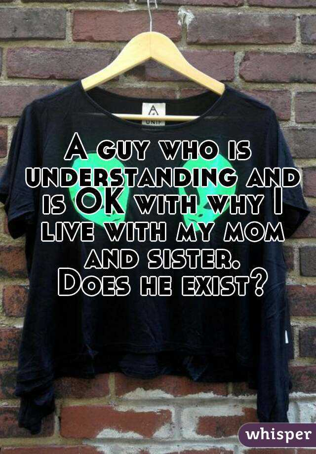 A guy who is understanding and is OK with why I live with my mom and sister.  Does he exist?
