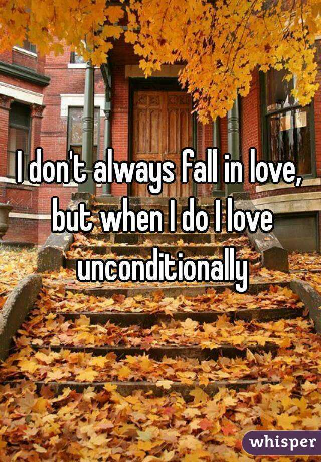 I don't always fall in love, but when I do I love unconditionally