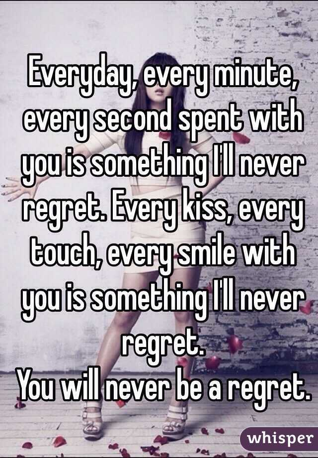 Everyday, every minute, every second spent with you is something I'll never regret. Every kiss, every touch, every smile with you is something I'll never regret.  You will never be a regret.